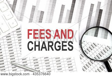 Fees And Charges Text On The Document With Pen,graph And Magnifier,calculator