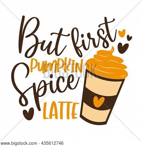 But First Pumpkin Spice Latte- Funny Autumnal Phrase With Latte. Good For Poster, Textile Print, Ban