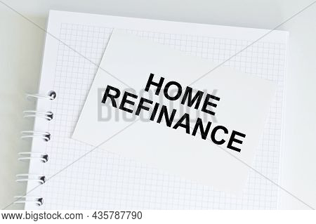 Text Home Refinance Written On A Business Card Lying On A White Notebook On The Table. Business And