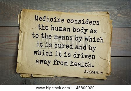 Aphorism by Avicenna (980-1037), a Persian scholar and doctor.Medicine considers the human body as to the means by which it is cured and by which it is driven away from health.
