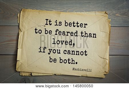 Aphorism by Machiavelli (1469-1527), Italian thinker, philosopher, writer, politician.It is better to be feared than loved, if you cannot be both.
