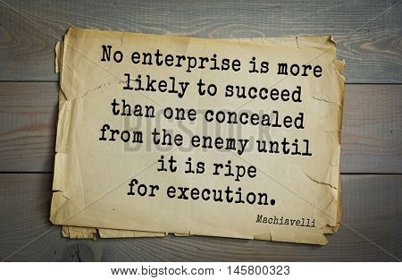 Aphorism by Machiavelli (1469-1527), Italian thinker, philosopher, writer, politician. No enterprise is more likely to succeed than one concealed from the enemy until it is ripe for execution.
