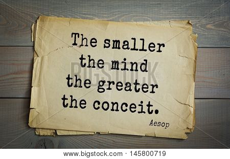 Aphorism by Aesop,  ancient Greek poet and fabulist. The smaller the mind the greater the conceit.