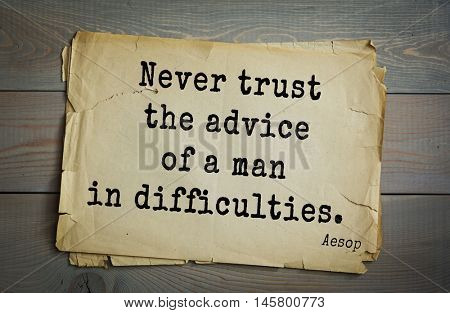 Aphorism by Aesop,  ancient Greek poet and fabulist. Never trust the advice of a man in difficulties.