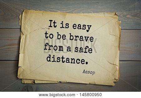 Aphorism by Aesop,  ancient Greek poet and fabulist. It is easy to be brave from a safe distance.