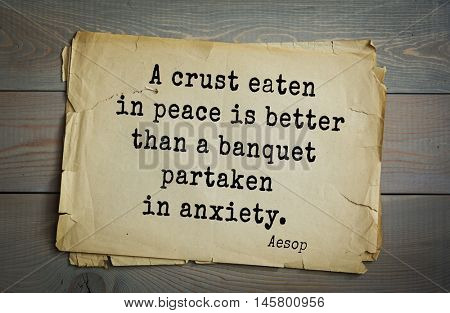 Aphorism by Aesop,  ancient Greek poet and fabulist. A crust eaten in peace is better than a banquet partaken in anxiety.