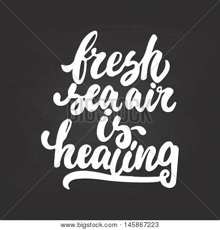 Fresh sea air is healing - hand drawn lettering phrase isolated on the chalkboard background. Fun brush ink inscription for photo overlays, greeting card or t-shirt print, poster design.