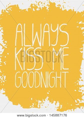 Decorative Always Kiss Me Goodnight Card. White simple handwritten text and yellow grungy texture on white background. Trendy unique design for poster, invitation, decorations, apparel