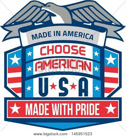 Illustration of a Made In America patriotic shield with eagle on top and the words text Choose American USA Made with Pride with american stars and stripes flag in the background done in retro style.
