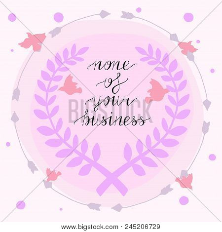 None Of Your Business Hand Lettering. Vector Illustration. Modern Calligraphy. Lettering Design For