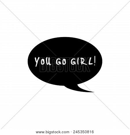 You Go Girl. Black Speech Bubble Icon. Feminist Conceptual Poster In Minimalist Style. Isolated On W