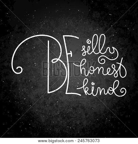 Be Silly, Be Honest, Be Kind. Hand Written Calligraphy Quote Motivation For Life And Happiness. For