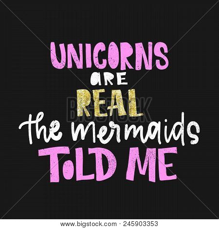 Unicorns Are Real. The Mermaids Told Me. Vector Poster With Decor Elements. Unicorn Phrase And Inspi