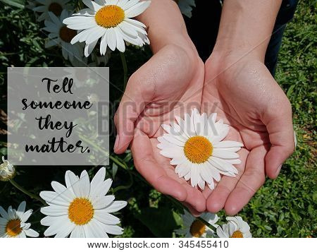 Inspirational Motivational Quote - Tell Someone They Matter. With Background Of Big White Daisy Flow