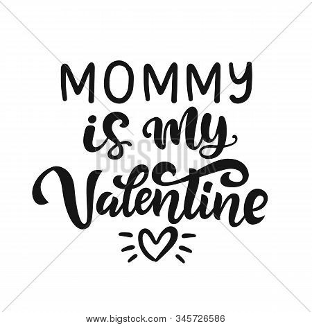 Mommy Is My Valentine Hand Lettered Quote. Funny T-shirt Print, Apparel, Bag, Mug Design, Typography
