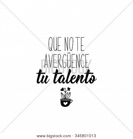 Que No Le Te Averguences Tu Talento. Lettering. Translation From Spanish - Do Not Be Ashamed Of Your