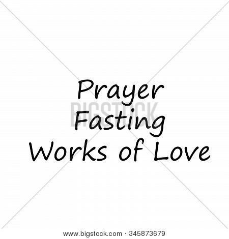 Prayer, Fasting, Works Of Love, Lent Season Quote, Typography For Print Or Use As Poster, Card, Flye