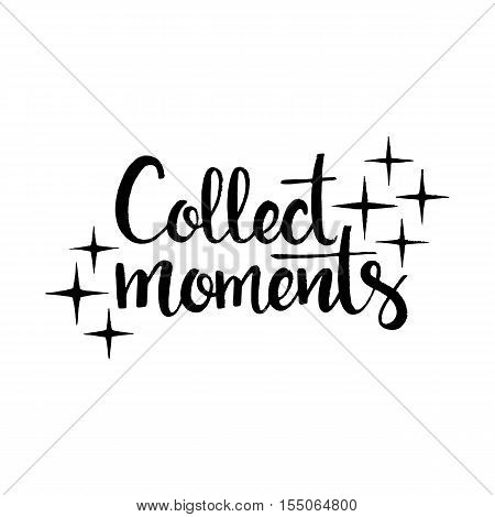Collect moments handwritten lettering. Inspirational phrase. Modern vector hand drawn calligraphy isolated on white background for your design
