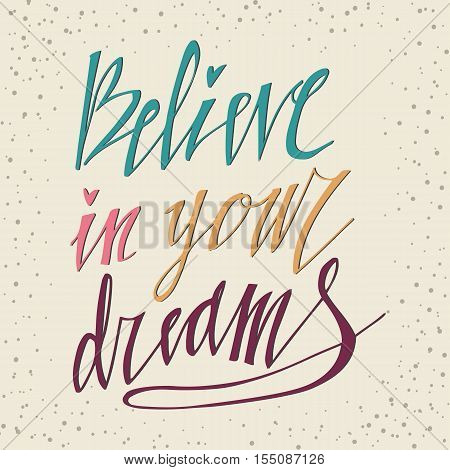 Believe in Your Dreams hand lettering inscription. Motivational poster with calligraphy Hand drawn lettering background. Inspiring Quote.
