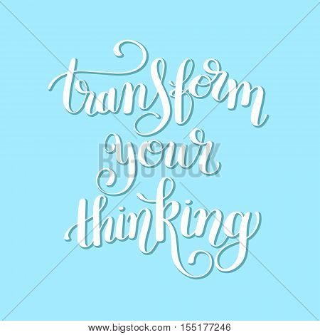 transform your thinking hand lettering positive concept motivation phrase, calligraphy vector illustration