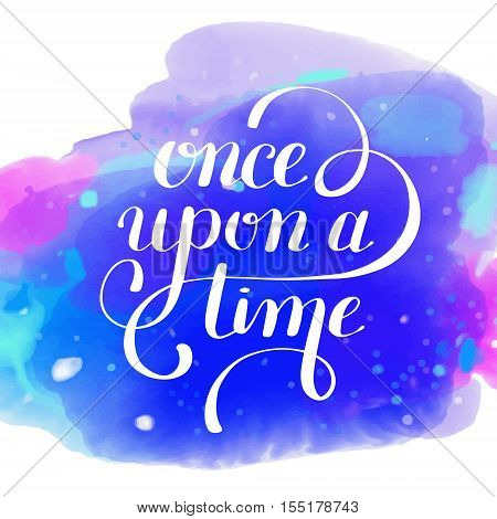 once upon a time hand lettering phrase on watercolor pattern, handmade calligraphy inscription typography print poster, handwritten vector illustration