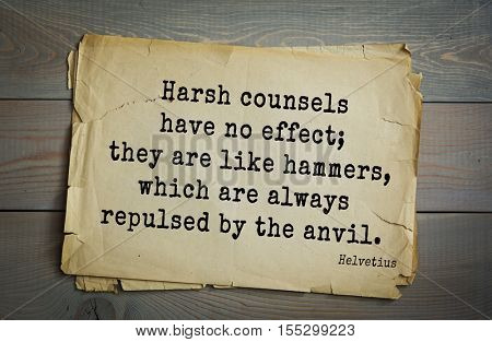 Top 5 quotes by Claude Adrien Helvetius - French philosopher, freemason and litterateur. Harsh counsels have no effect; they are like hammers, which are always repulsed by the anvil.