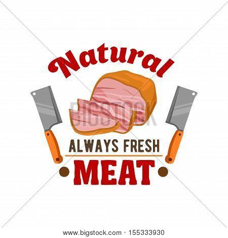 Fresh meat. Vector emblem of sliced smoked bacon, ham loaf, hatchet knife for butcher shop, restaurant menu, grocery shop sticker, meat delicatessen product label