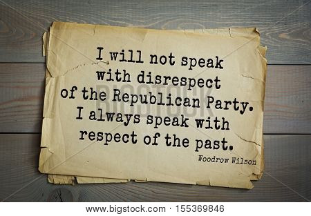 Top 30 quotes by Woodrow Wilson - American politician, academic, 28th President USA. I will not speak with disrespect of the Republican Party. I always speak with respect of the past.