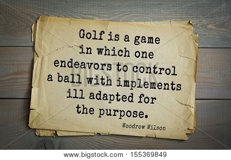 Top 30 quotes by Woodrow Wilson - American politician, academic, 28th President USA. Golf is a game in which one endeavors to control a ball with implements ill adapted for the purpose.