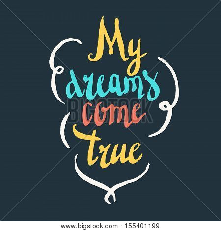 My dreams come true. Modern hand drawn lettering phrase. Calligraphy brush and ink. Handwritten inscriptions and quotes for layout and template. Vector illustration of text