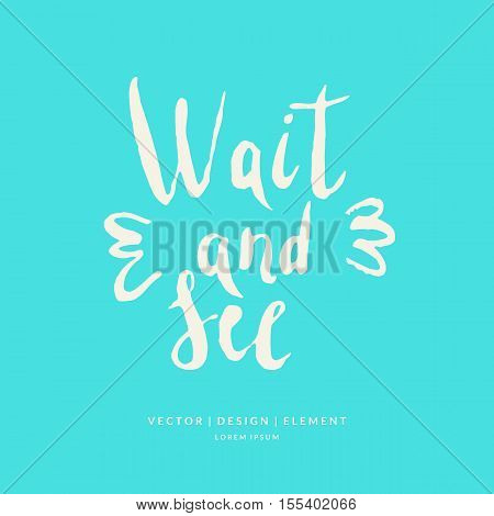 Wait and see Modern hand drawn lettering phrase. Calligraphy brush and ink. Handwritten inscriptions and quotes for layout and template. Vector illustration of text