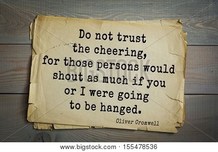 Top 15 quotes by Oliver Cromwell - English military and political leader , Lord Protector.  Do not trust the cheering, for those persons would shout as much if you or I were going to be hanged.