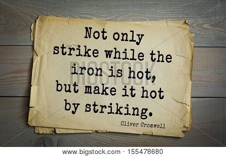 Top 15 quotes by Oliver Cromwell - English military and political leader , Lord Protector. Not only strike while the iron is hot, but make it hot by striking.