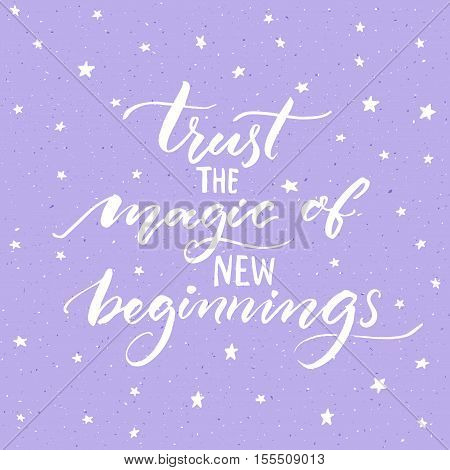 Trust the magic of new beginnings. Inspirational saying, modern calligraphy vector quote. Phrase about challenges and starts