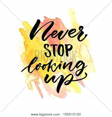 Never stop looking up. Inspirational saying. Vector handwritten quote on yellow and orange watercolor stain. Motivational poster design