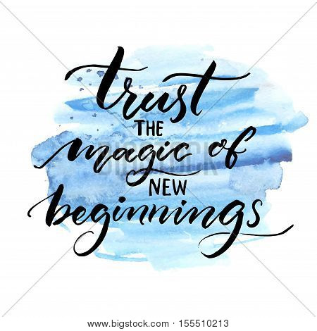 Trust the magic of new beginnings. Inspiration saying. Vector brush calligraphy on blue watercolor strokes. Encouraging quote about start