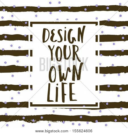 Design your own life, inspirational quote fo home decor, t-shirt apparel,concept greeting cards. Modern brush lettering, motivational poster.