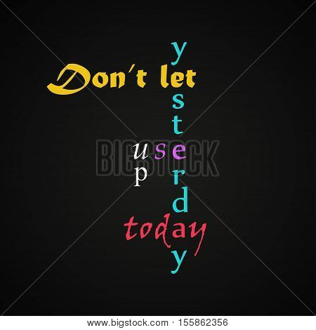 Don't let yesterday to use up today - motivational inscription template