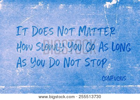 It Does Not Matter How Slowly You Go As Long As You Do Not Stop - Ancient Chinese Philosopher Confuc