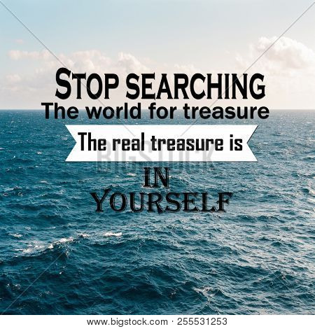 Inspirational Quotes: Stop Searching The World For Treasure The Real Treasure Is In Yourself, Positi