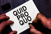 Text sign showing Quid Pro Quo. Conceptual photo A favor or advantage granted or expected in return of something Man holding marker notebook page communicate ideas Wooden background. poster
