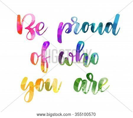Be Proud Of Who You Are - Handwritten Modern Watercolor Calligraphy Lettering Text. Rainbow Colors,