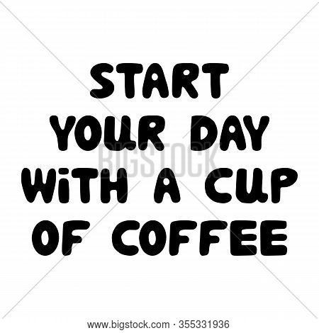 Start Your Day With A Cup Of Coffee. Cute Hand Drawn Bauble Lettering. Isolated On White Background.