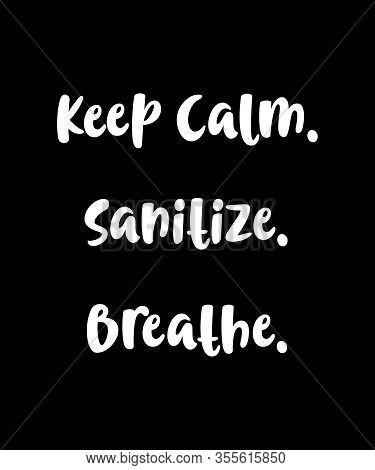 Keep Calm Sanitize Breathe Typography Design To Remind Ourselves And Others During Stressful Times O