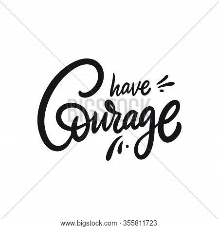 Have Courage. Hand Drawn Motivation Lettering Phrase. Black Ink. Vector Illustration. Isolated On Wh