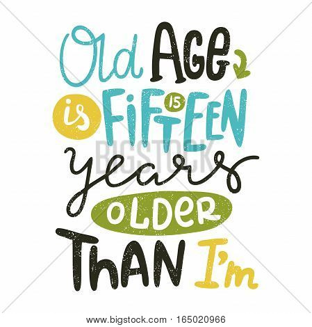 Old age is fifteen years older than I'm. Bright multi-colored letters. Modern and stylish hand drawn lettering. Quote. Hand-painted inscription. Motivational calligraphy poster, typography. Vintage.
