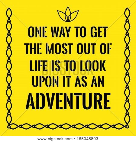 Motivational quote. One way to get the most out of life is to look upon it as an adventure. On yellow background.