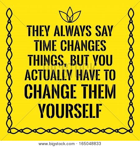 Motivational quote. They always say time changes things but you actually have to change them yourself. On yellow background.