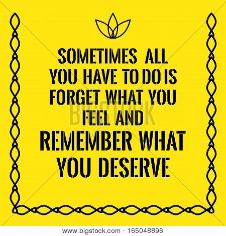 Motivational quote. Sometimes all you have to do is forget what you feel and remember what you deserve. On yellow background.