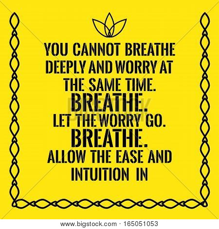 Motivational quote. You cannot breathe deeply and worry at the same time. Breathe. Let the worry go. Breathe. Allow the ease and intuition in. On yellow background.
